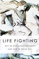 Life Fighting: Why We Must Sometimes Fight, and How to Do So Well