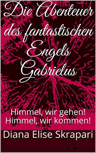 Die Abenteuer des fantastischen Engels Gabrielus: Himmel, wir gehen!   Himmel, wir kommen! (German Edition)