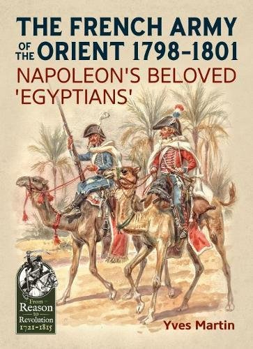 The French Army of the Orient 1798-1801: Napoleon'S Beloved 'Egyptians' (From Reason to Revolution: Warfare 1721-1815)