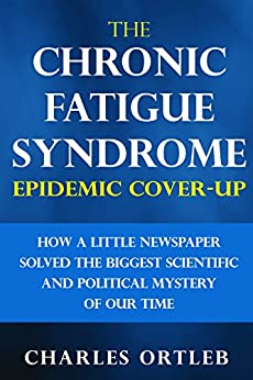 The Chronic Fatigue Syndrome Epidemic Cover-up: How a Little Newspaper Solved the Biggest Scientific and Political Mystery of Our Time by [Charles Ortleb]