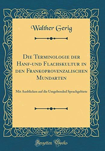 Die Terminologie der Hanf-und Flachskultur in den Frankoprovenzalischen Mundarten: Mit Ausblicken auf die Umgebended Sprachgebiete (Classic Reprint)