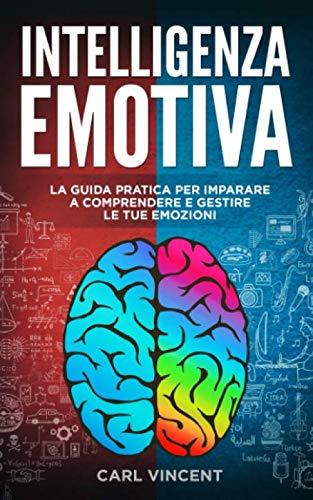 Intelligenza Emotiva: La Guida Pratica per Imparare a Comprendere e Gestire le Emozioni