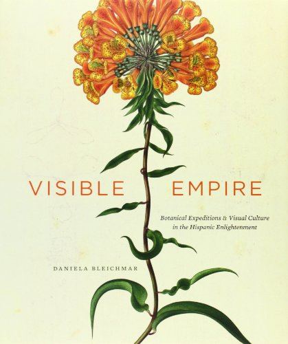 Visible Empire: Botanical Expeditions and Visual Culture in the Hispanic Enlightenment by Daniela Bleichmar