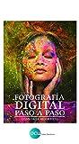 FOTOGRAFÍA DIGITAL PASO A PASO: Consiga la mejor foto