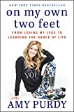 On My Own Two Feet: From Losing My Legs to Learning the Dance of Life - Amy Purdy