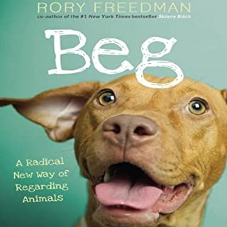 Beg     A Radical New Way of Regarding Animals              By:                                                                                                                                 Rory Freedman                               Narrated by:                                                                                                                                 Rory Freedman                      Length: 5 hrs and 17 mins     13 ratings     Overall 3.0