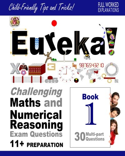 Eureka! Challenging Maths and Numerical Reasoning Exam Questions for 11+ Book 1: 30 modern-style, multi-part questions with full step-by-step ... method explanation, tips and tricks, Band 1)