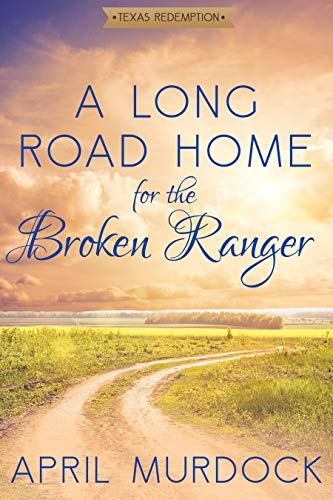 A Long Road Home for the Broken Ranger (Texas Redemption Book 1)