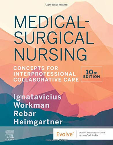 Compare Textbook Prices for Medical-Surgical Nursing: Concepts for Interprofessional Collaborative Care 10 Edition ISBN 9780323612425 by Ignatavicius MS  RN  CNE  CNEcl  ANEF, Donna D.,Workman PhD  RN  FAAN, M. Linda,Rebar PhD  MBA  RN  COI, Cherie R.,Heimgartner DNP  RN  COI, Nicole M.
