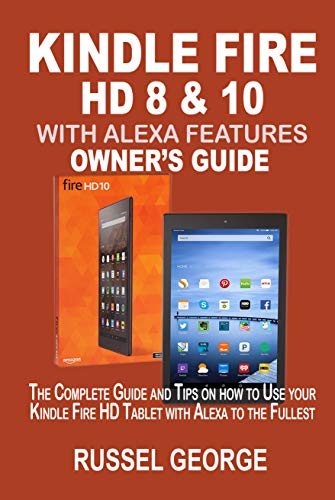 KINDLE FIRE HD 8 &10 WITH ALEXA FEATURES OWNER'S GUIDE: The Complete Guide and Tips on How to Use Your Kindle Fire HD Tablet with Alexa to the Fullest
