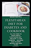 FLEXITARIAN DIET FOR DIABETES AND COOKBOOK: THIS IS PREFECT  AND COMPLETE GUIDE ABOUT FLEXTARIAN DIET AND HOW  IT CURES DIABETES WITH EVERYDAY RECIPE AND MEAL PLAN FOR GOOD HEALTH