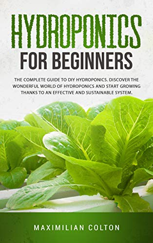 HYDROPONICS FOR BEGINNERS: The Complete Guide to DIY Hydroponics. Build Your Own Hydroponic Garden and Start Growing Thanks to an Effective and Sustainable System.