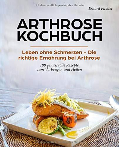 Arthrose Kochbuch: Leben ohne Schmerzen – Die richtige Ernährung bei Arthrose - 100 genussvolle Rezepte zum Vorbeugen und Heilen
