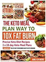 The Keto Meal Plan Way To 10x Fat Burn: Precise Keto Diet Recipes - 2 x 28 day Keto Meal Plans