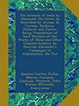 The Invasion of India by Alexander the Great As Described by Arrian, Q. Curtius, Diodoros, Plutarch and Justin: Being Translations of Such Portions of ... Alexander's Campaigns in Afghanistan, the Pun