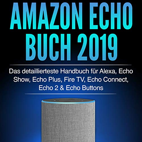 Amazon Echo Buch 2019: Das detaillierteste Handbuch für Alexa, Echo Show, Echo Plus, Fire TV, Echo Connect, Echo 2 & Echo Buttons - Anleitungen, Einstellung, ... Skills & Lustiges - 2019 Titelbild