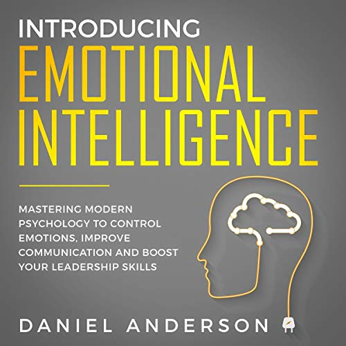 Introducing Emotional Intelligence: Mastering Modern Psychology to Control Emotions, Improve Communication and Boost Your Leadership Skills audiobook cover art