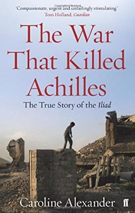 The War That Killed Achilles: The True Story of the Iliad by Caroline Alexander(2011-01-06)