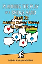 Planning the Play of a Bridge Hand, Part 3 of 3: Adding Clever Moves to Your Plan (Planning the Play of a Bridge Hand Split Books)