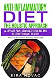Anti-Inflammatory Diet: The Holistic Approach: Alleviate Pain, Stimulate Healing and Restore Vibrant Health (1) (Anti-Inflammatory Cookbook, Alkaline Diet)