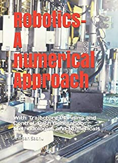 Robotics - A Numerical Approach: With Trajectory Planning and Control, Path Generation Methodologies and Numericals (Mechanical Engineering)