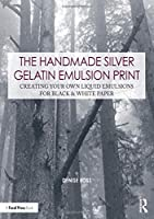The Handmade Silver Gelatin Emulsion Print: Creating Your Own Liquid Emulsions for Black & White Paper (Contemporary Practices in Alternative Process Photography)