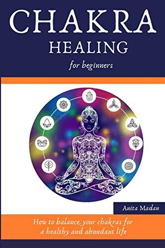 Chakra Healing for Beginners: How to Balance Your Chakras for a Healthy and Abundant Life (Reiki Meditation, Kundalini Mantras, Crystals, Psychic Development System, Third Eye Awakening Secrets)