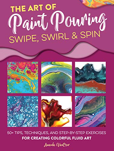 Vanever, A: Art of Paint Pouring: Swipe, Swirl & Spin: 50+ Tips, Techniques, and Step-By-Step Exercises for Creating Colorful Fluid Art