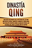 Dinastía Qing: Una guía fascinante de la historia del último imperio de China, también llamado el Gran Qing, que incluye eventos como la caída de Pekín, las guerras del Opio y la rebelión de Taiping