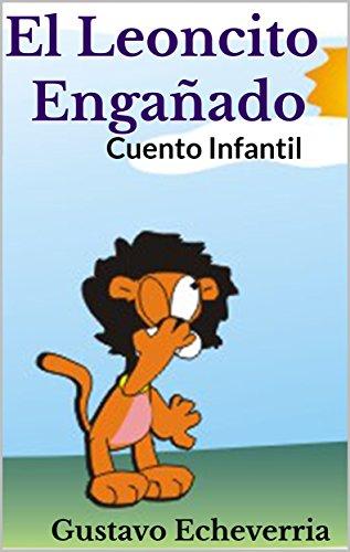 Cuento Infantil - El Leoncito Engañado (Cuentos Inventados, Cortos e Ilustrados con Valores Cristianos nº 15)