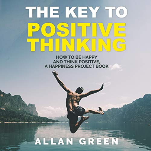 The Key to Positive Thinking: How to Be Happy and Think Positive, A Happiness Project Book