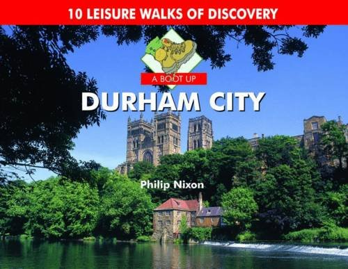 A Boot Up Durham City: 10 Leisure Walks of Discovery