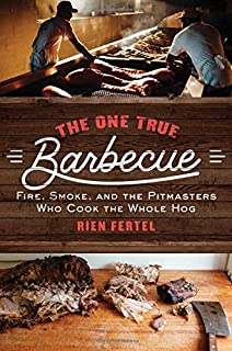 The One True Barbecue: Fire, Smoke, and the Pitmasters Who C