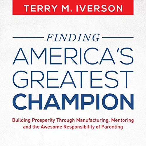 Finding America's Greatest Champion: Building Prosperity Through Manufacturing, Mentoring and the Awesome Responsibility of Parenting Audiobook By Terry M. Iverson cover art