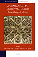 A Companion to Medieval Toledo: Reconsidering the Canons (Brill's Companions to European History)