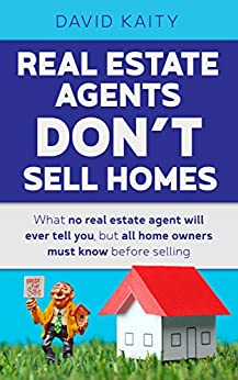[David Kaity]のReal Estate Agents Don't Sell Homes: What no real estate agent will ever tell you, but all home owners must know before selling (English Edition)