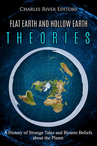 Flat Earth and Hollow Earth Theories: A History of Strange Tales ...