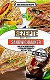 Rezepte für den Sandwichmaker: 100+ Rezepte kreativ und schnell (inklusive vegetarisch, vegan und Sandwich Spezialitäten)