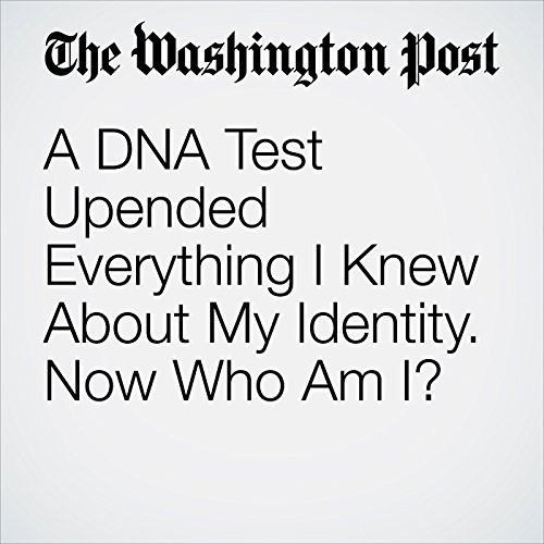 A DNA Test Upended Everything I Knew About My Identity. Now Who Am I? audiobook cover art