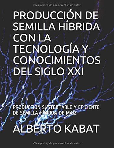 PRODUCCIÓN DE SEMILLA HÍBRIDA CON LA TECNOLOGÍA Y CONOCIMIENTOS DEL SIGLO XXI:...