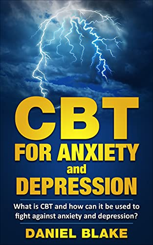 CBT FOR ANXIETY and DEPRESSION: What is CBT and how can it be used to fight against anxiety and depression ? (English Edition)