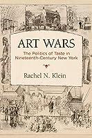 Art Wars: The Politics of Taste in Nineteenth-century New York (America in the Nineteenth Century)