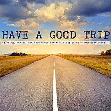 Have a Good Trip - Relaxing, Ambient and Road Music for Meditative Pause during Your Travel