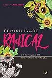 Feminilidade Radical: fé feminina em um mundo feminista (Portuguese Edition)