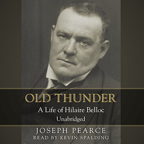 Old Thunder     A Life of Hilaire Belloc              By:                                                                                                                                 Joseph Pearce                               Narrated by:                                                                                                                                 Kevin F. Spalding                      Length: 13 hrs and 54 mins     7 ratings     Overall 4.9