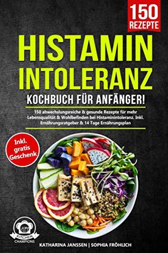 Histaminintoleranz Kochbuch für Anfänger!: 150 abwechslungsreiche & gesunde Rezepte für mehr...