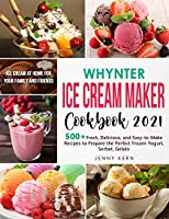 Whynter Ice Cream Maker Cookbook 2021: 500+ Fresh, Delicious, and Easy-to-Make Recipes to Make the Perfect Frozen Yogurt, Sorbet, Gelato, Ice Cream at Home for your Family and Friends