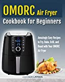 Omorc Air Fryer Cookbook for Beginners: Amazingly Easy Recipes to Fry, Bake, Grill, and Roast with Your Omorc Air Fryer (English Edition)