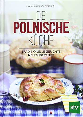 Die Polnische Küche: Traditionelle Gerichte - neu zubereitet
