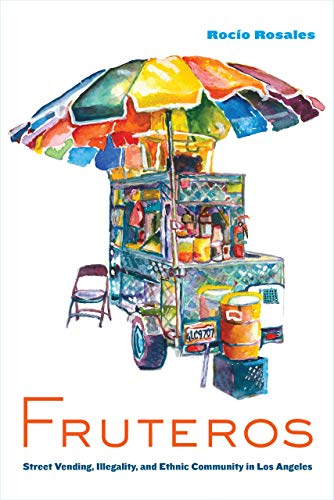 Compare Textbook Prices for Fruteros: Street Vending, Illegality, and Ethnic Community in Los Angeles First Edition ISBN 9780520319851 by Rosales, Rocío